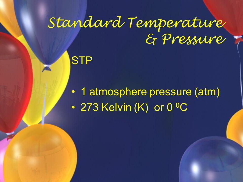 Standard Temperature & Pressure STP 1 atmosphere pressure (atm) 273 Kelvin (K) or 0 0 C