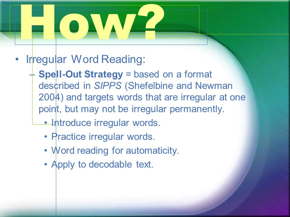 How? Irregular Word Reading: –Spell-Out Strategy = based on a format described in SIPPS (Shefelbine and Newman 2004) and targets words that are irregu