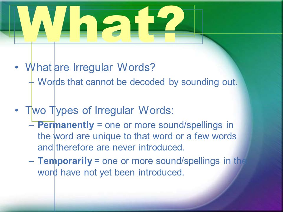 What? What are Irregular Words? –Words that cannot be decoded by sounding out. Two Types of Irregular Words: –Permanently = one or more sound/spelling