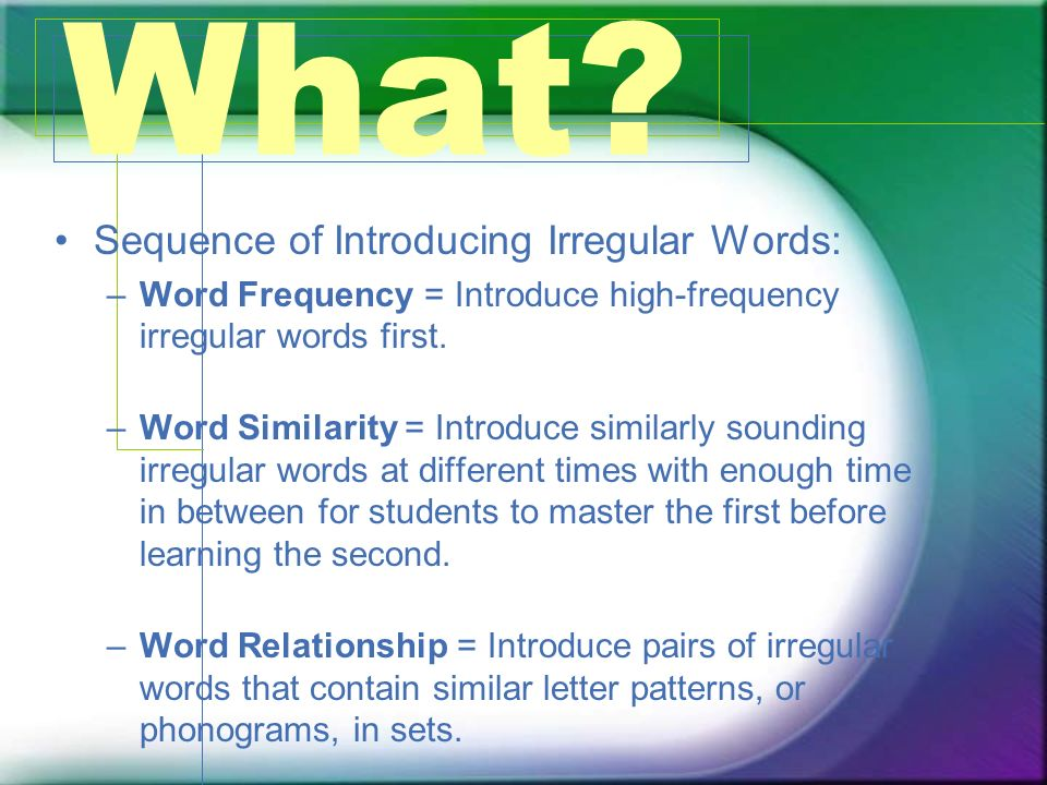 What? Sequence of Introducing Irregular Words: –Word Frequency = Introduce high-frequency irregular words first. –Word Similarity = Introduce similarl