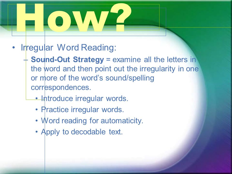 How? Irregular Word Reading: –Sound-Out Strategy = examine all the letters in the word and then point out the irregularity in one or more of the words