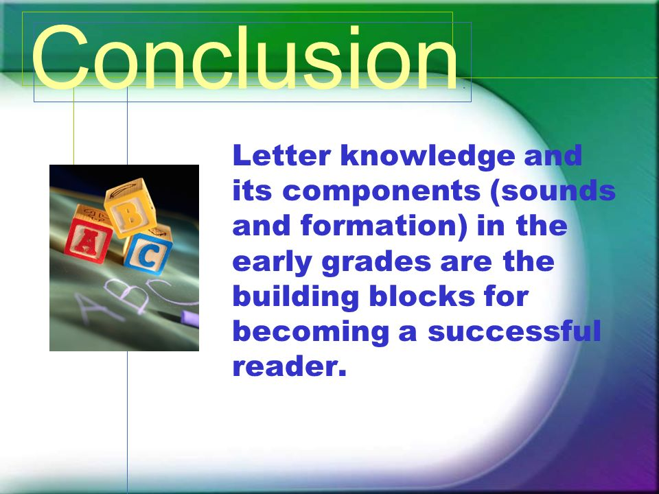 Letter knowledge and its components (sounds and formation) in the early grades are the building blocks for becoming a successful reader. Conclusion :