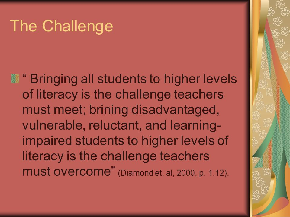 The Challenge Bringing all students to higher levels of literacy is the challenge teachers must meet; brining disadvantaged, vulnerable, reluctant, and learning- impaired students to higher levels of literacy is the challenge teachers must overcome (Diamond et.