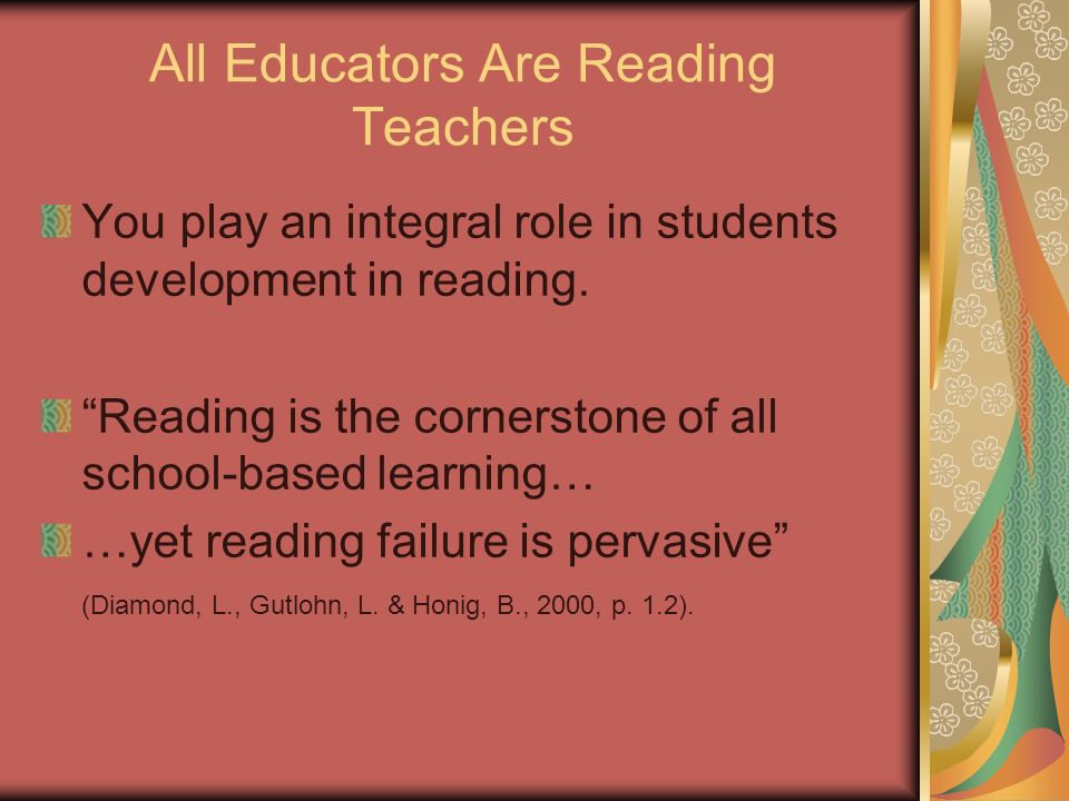 All Educators Are Reading Teachers You play an integral role in students development in reading.