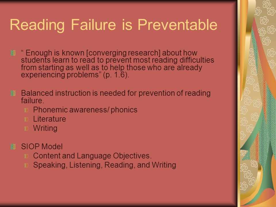 Reading Failure is Preventable Enough is known [converging research] about how students learn to read to prevent most reading difficulties from starting as well as to help those who are already experiencing problems (p.
