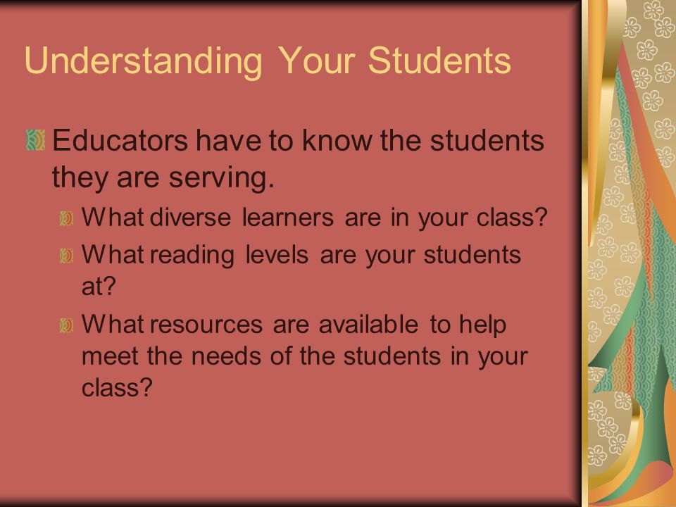 Understanding Your Students Educators have to know the students they are serving.
