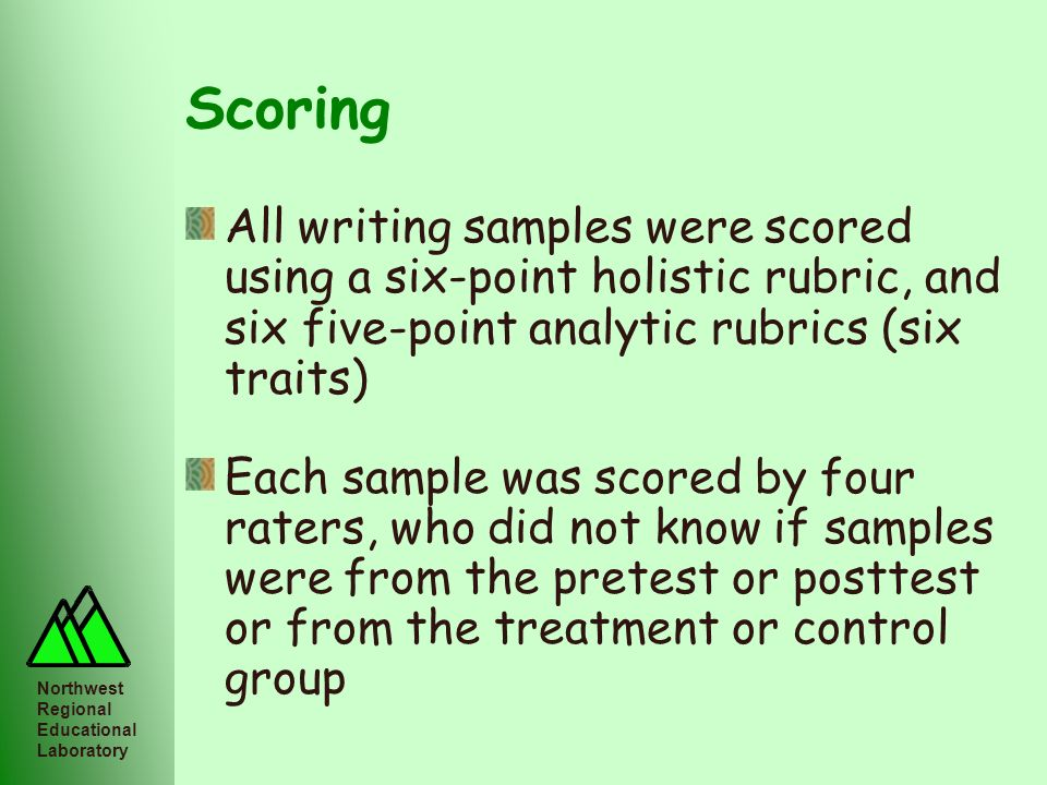 Northwest Regional Educational Laboratory Scoring All writing samples were scored using a six-point holistic rubric, and six five-point analytic rubri