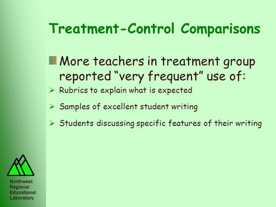 Northwest Regional Educational Laboratory Treatment-Control Comparisons More teachers in treatment group reported very frequent use of: Rubrics to exp
