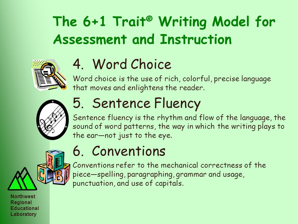 Northwest Regional Educational Laboratory The 6+1 Trait ® Writing Model for Assessment and Instruction 4. Word Choice Word choice is the use of rich,