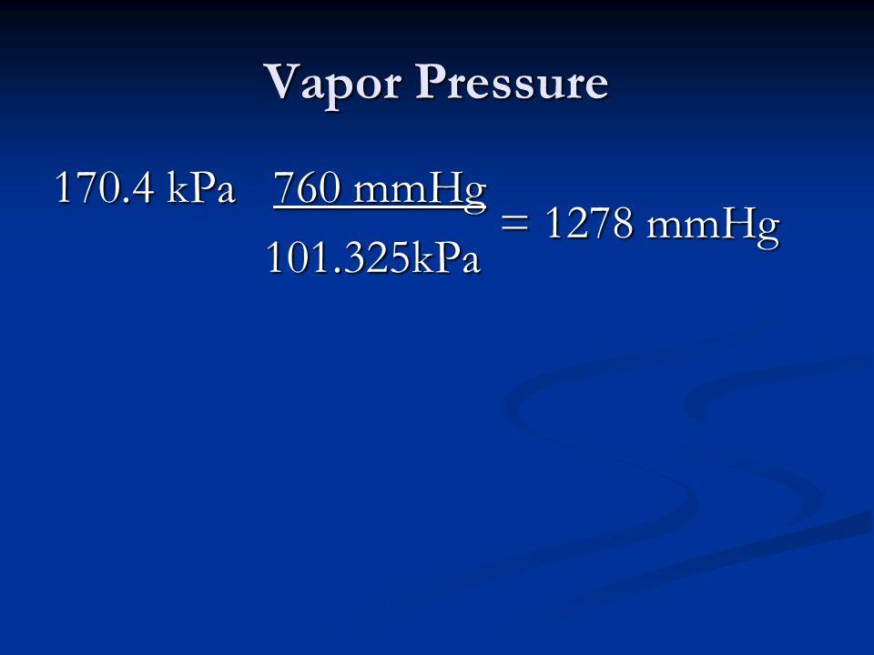 Vapor Pressure 170.4 kPa 760 mmHg = 1278 mmHg 101.325kPa 101.325kPa