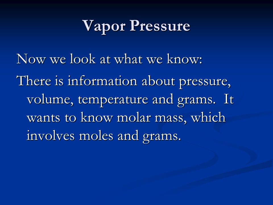 Vapor Pressure Now we look at what we know: There is information about pressure, volume, temperature and grams.