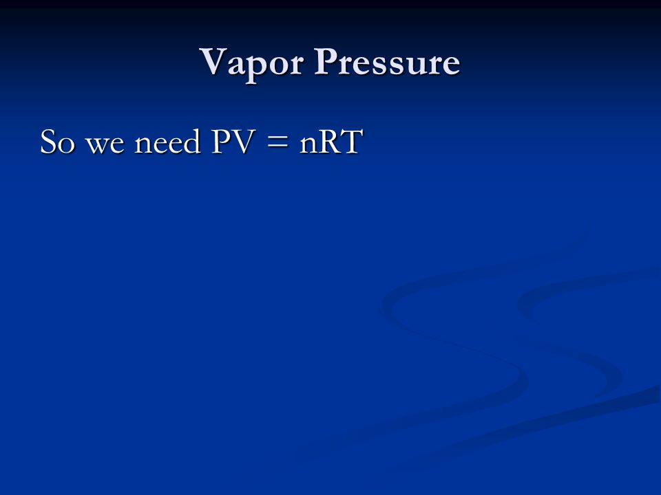 Vapor Pressure So we need PV = nRT
