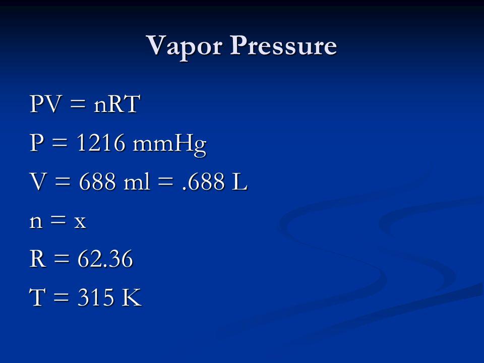 Vapor Pressure PV = nRT P = 1216 mmHg V = 688 ml =.688 L n = x R = 62.36 T = 315 K