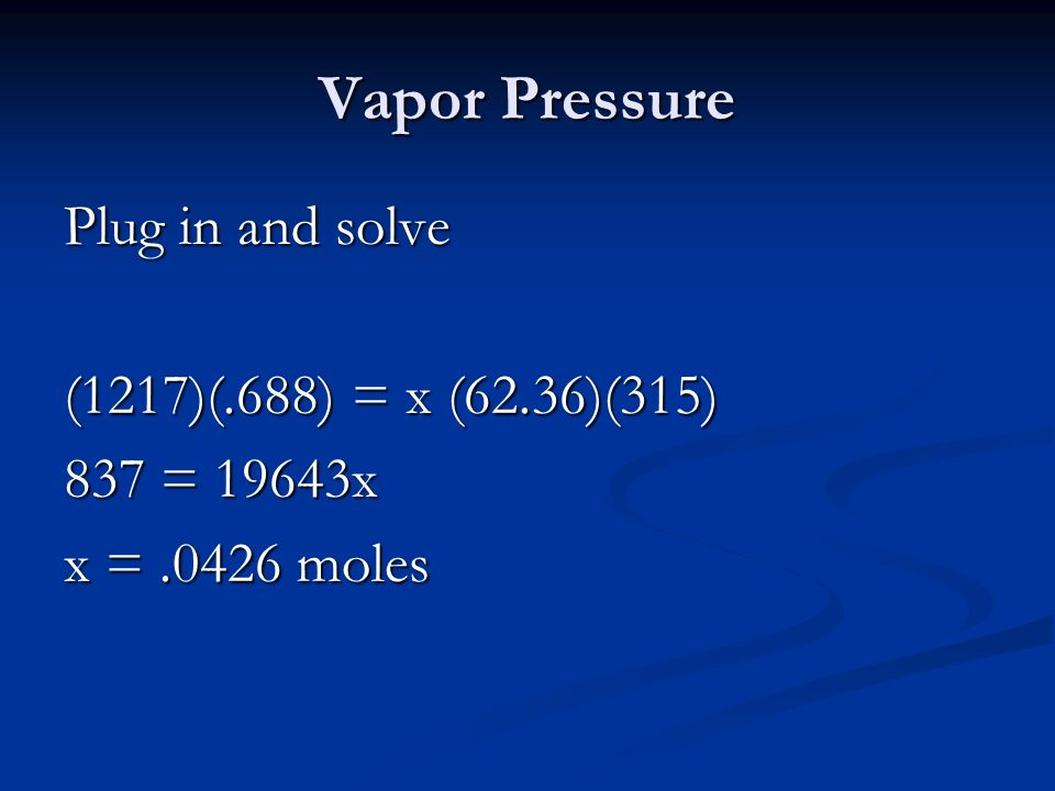 Vapor Pressure Plug in and solve (1217)(.688) = x (62.36)(315) 837 = 19643x x =.0426 moles