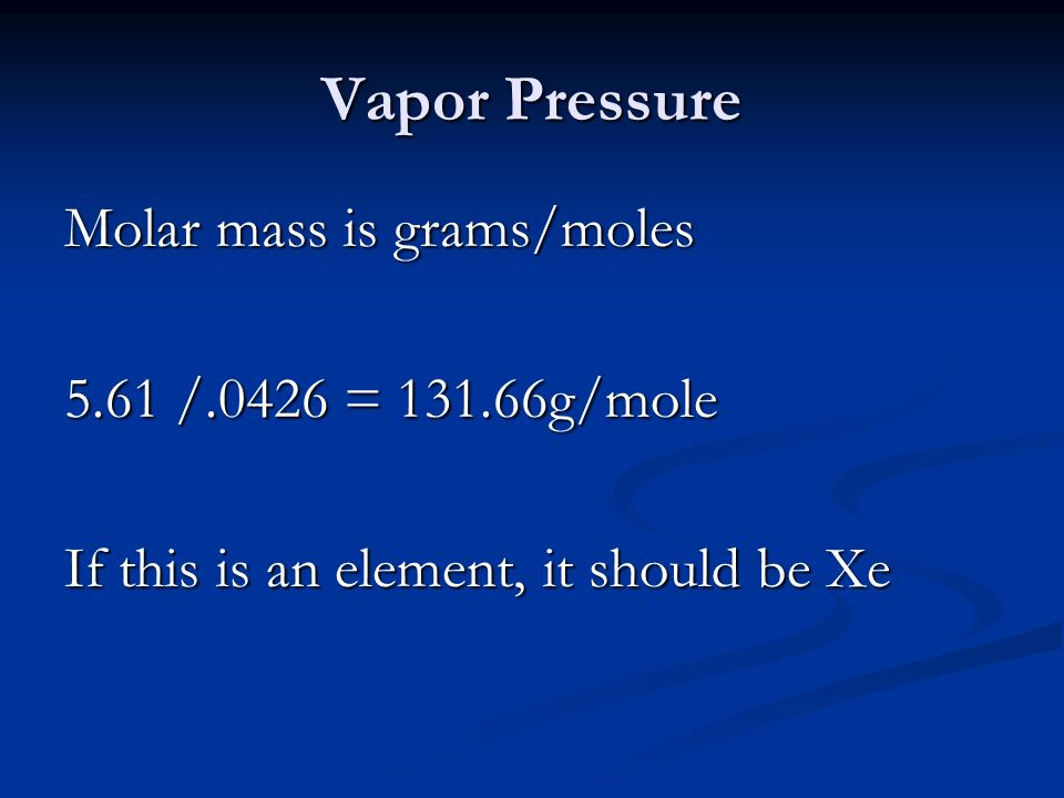 Vapor Pressure Molar mass is grams/moles 5.61 /.0426 = g/mole If this is an element, it should be Xe