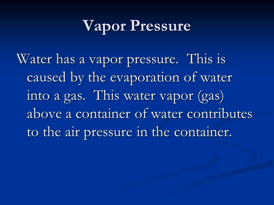 Vapor Pressure Water has a vapor pressure. This is caused by the evaporation of water into a gas.