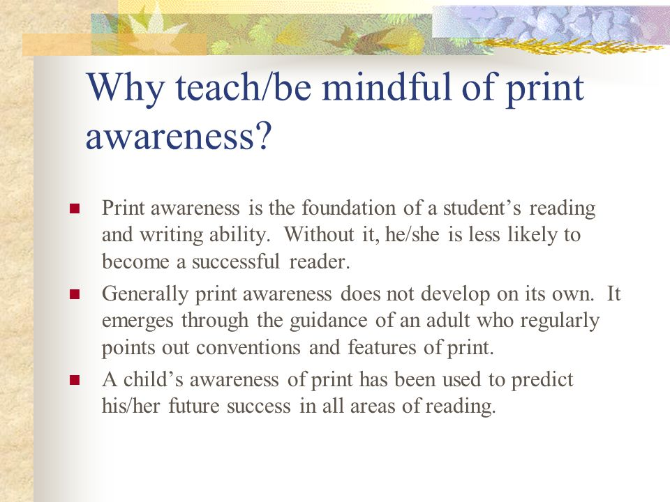 Why teach/be mindful of print awareness? Print awareness is the foundation of a students reading and writing ability. Without it, he/she is less likel