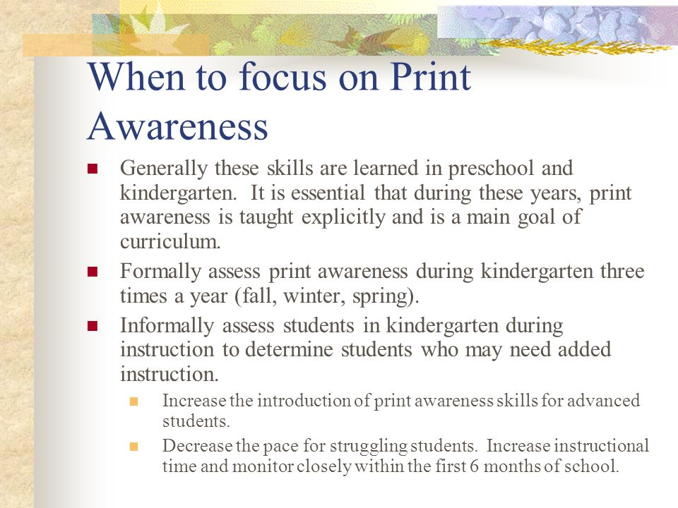 When to focus on Print Awareness Generally these skills are learned in preschool and kindergarten. It is essential that during these years, print awar