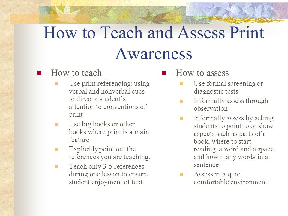 How to Teach and Assess Print Awareness How to teach Use print referencing: using verbal and nonverbal cues to direct a students attention to conventi