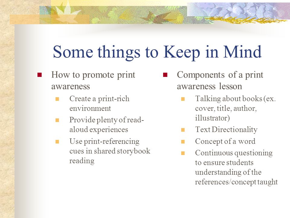 Some things to Keep in Mind How to promote print awareness Create a print-rich environment Provide plenty of read- aloud experiences Use print-referen