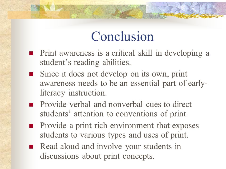 Conclusion Print awareness is a critical skill in developing a students reading abilities. Since it does not develop on its own, print awareness needs
