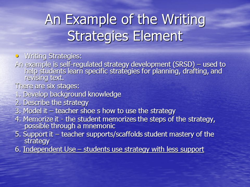 An Example of the Writing Strategies Element Writing Strategies: Writing Strategies: An example is self-regulated strategy development (SRSD) – used to help students learn specific strategies for planning, drafting, and revising text.
