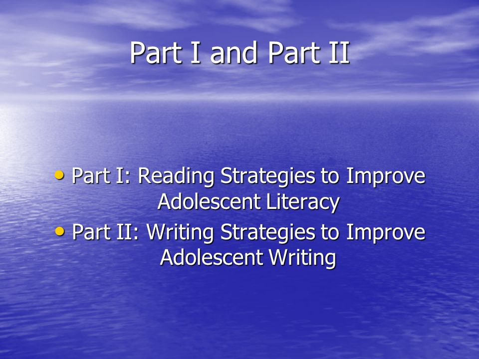 Part I and Part II Part I: Reading Strategies to Improve Adolescent Literacy Part I: Reading Strategies to Improve Adolescent Literacy Part II: Writing Strategies to Improve Adolescent Writing Part II: Writing Strategies to Improve Adolescent Writing