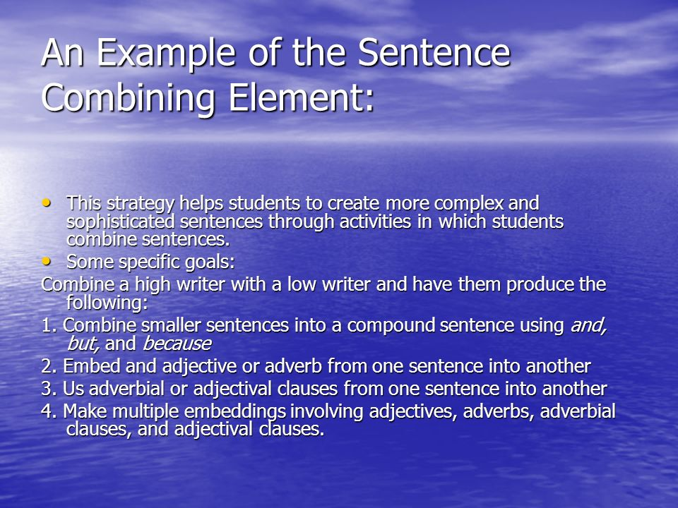 An Example of the Sentence Combining Element: This strategy helps students to create more complex and sophisticated sentences through activities in which students combine sentences.
