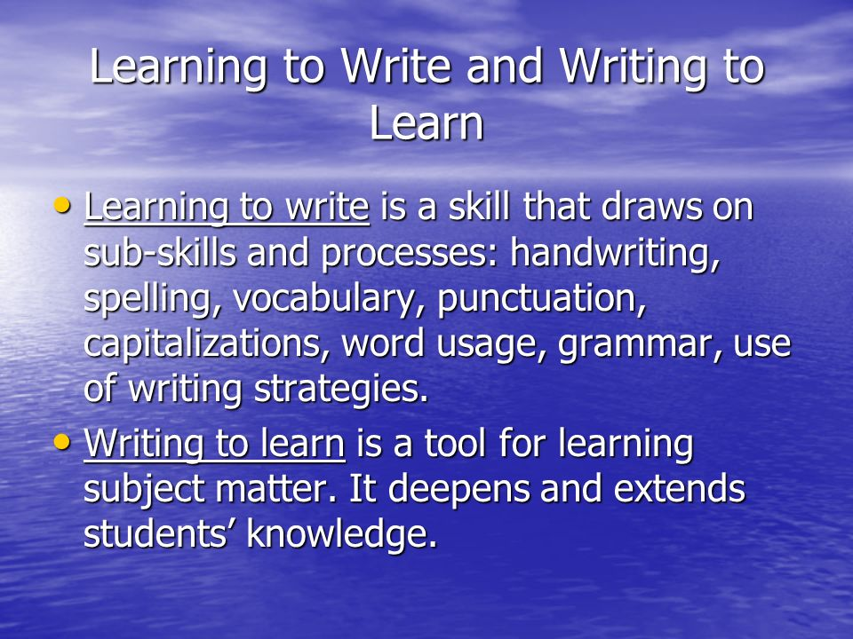 Learning to Write and Writing to Learn Learning to write is a skill that draws on sub-skills and processes: handwriting, spelling, vocabulary, punctuation, capitalizations, word usage, grammar, use of writing strategies.