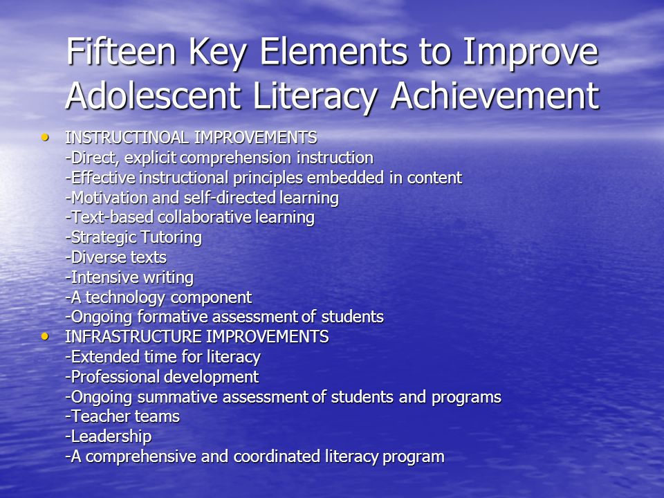 Fifteen Key Elements to Improve Adolescent Literacy Achievement INSTRUCTINOAL IMPROVEMENTS INSTRUCTINOAL IMPROVEMENTS -Direct, explicit comprehension instruction -Effective instructional principles embedded in content -Motivation and self-directed learning -Text-based collaborative learning -Strategic Tutoring -Diverse texts -Intensive writing -A technology component -Ongoing formative assessment of students INFRASTRUCTURE IMPROVEMENTS INFRASTRUCTURE IMPROVEMENTS -Extended time for literacy -Professional development -Ongoing summative assessment of students and programs -Teacher teams -Leadership -A comprehensive and coordinated literacy program
