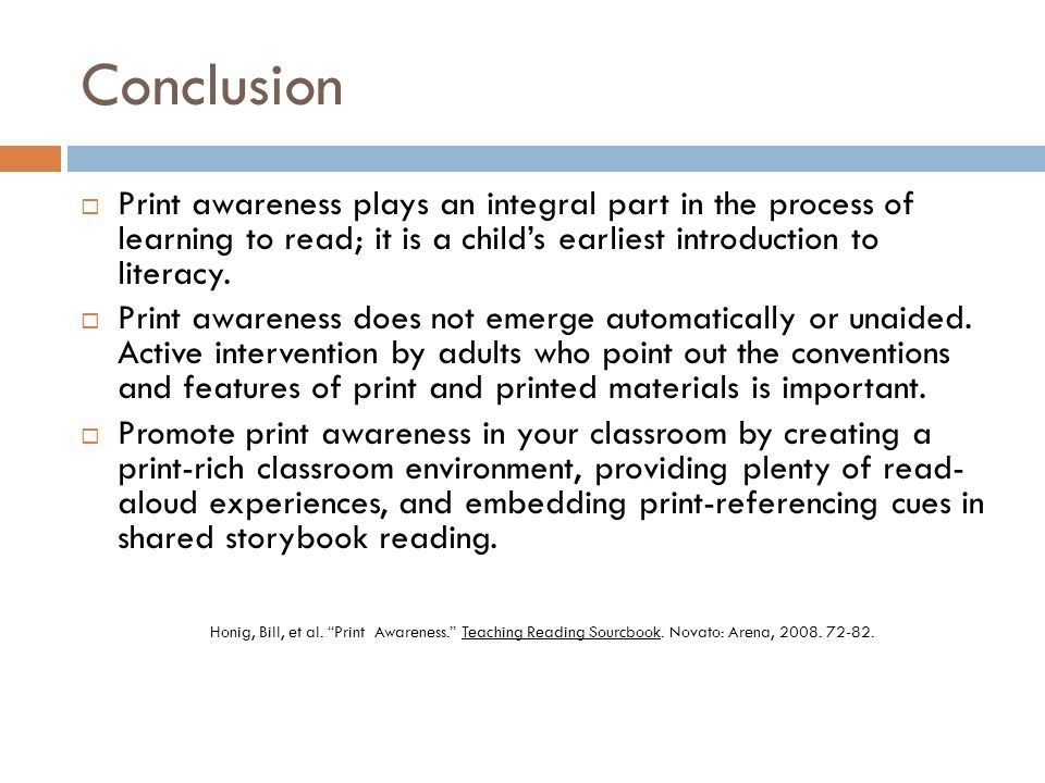 Conclusion Print awareness plays an integral part in the process of learning to read; it is a childs earliest introduction to literacy. Print awarenes