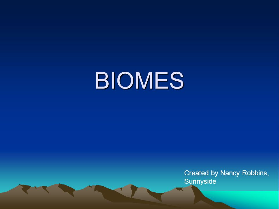 BIOMES Created by Nancy Robbins, Sunnyside