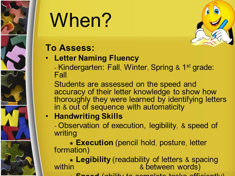 When? To Assess: Letter Naming Fluency - Kindergarten: Fall, Winter, Spring & 1 st grade: Fall Students are assessed on the speed and accuracy of thei