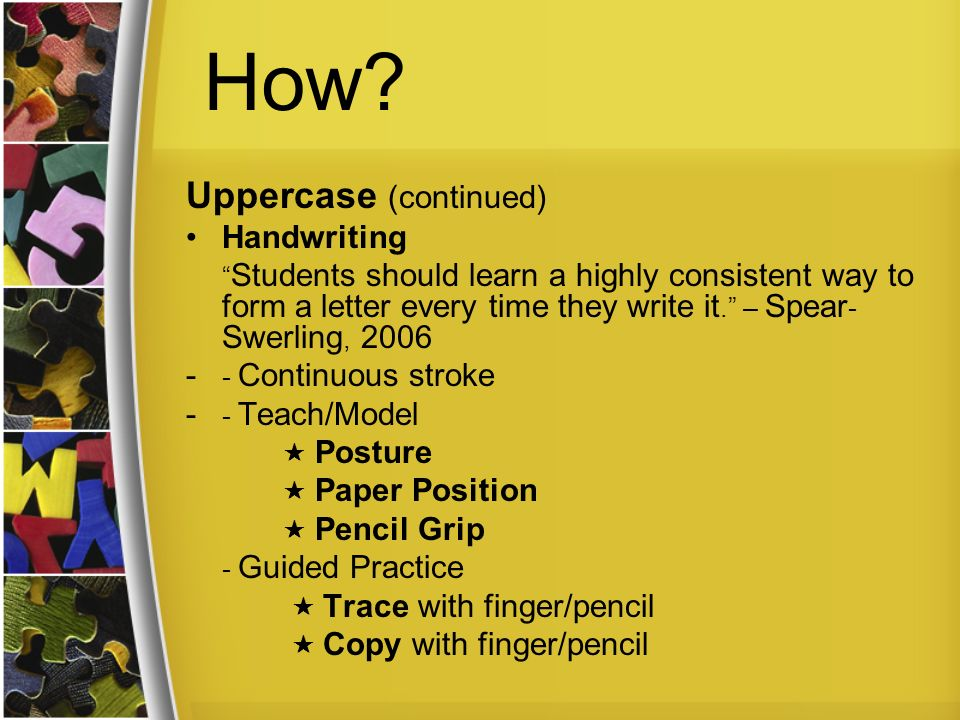 How? Uppercase (continued) Handwriting Students should learn a highly consistent way to form a letter every time they write it. – Spear - Swerling, 20