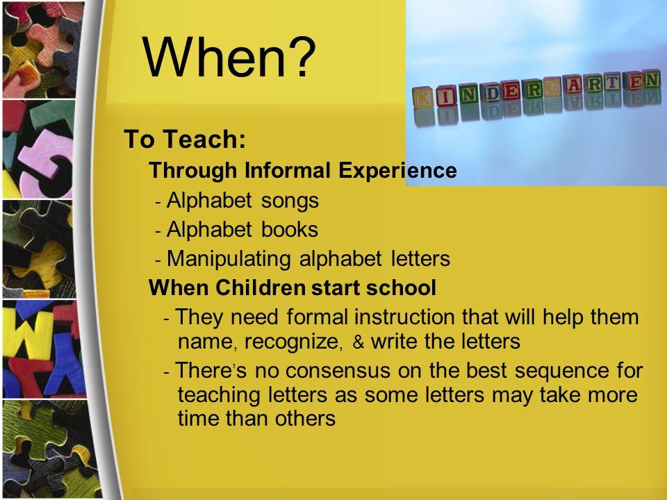 When? To Teach: Through Informal Experience - Alphabet songs - Alphabet books - Manipulating alphabet letters When Children start school - They need f