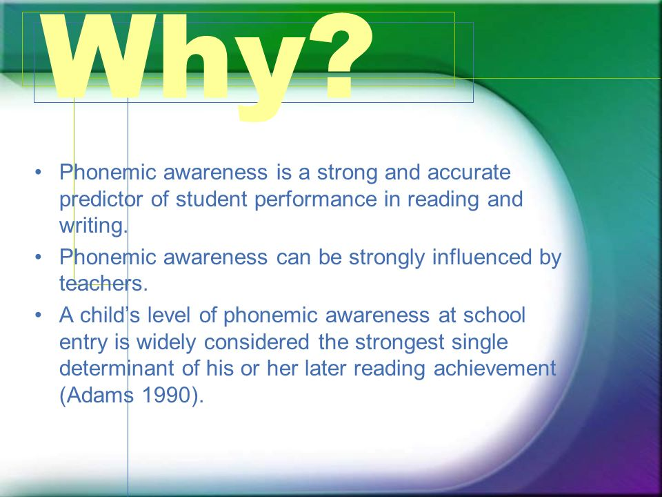 Why? Phonemic awareness is a strong and accurate predictor of student performance in reading and writing. Phonemic awareness can be strongly influence