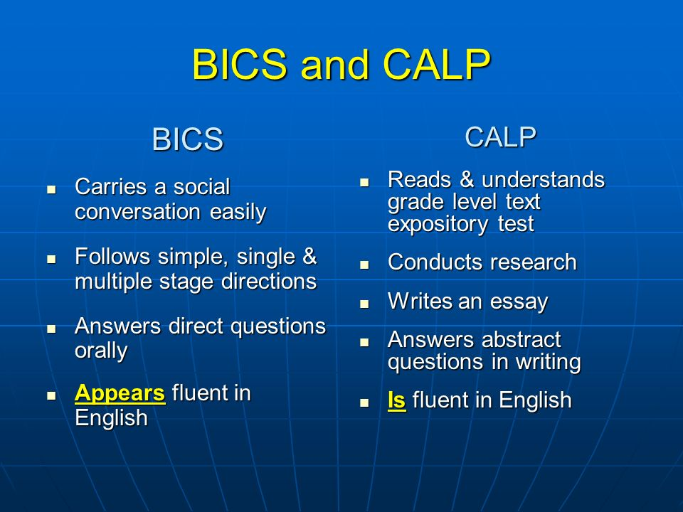 BICS and CALP BICS Carries a social conversation easily Carries a social conversation easily Follows simple, single & multiple stage directions Follow