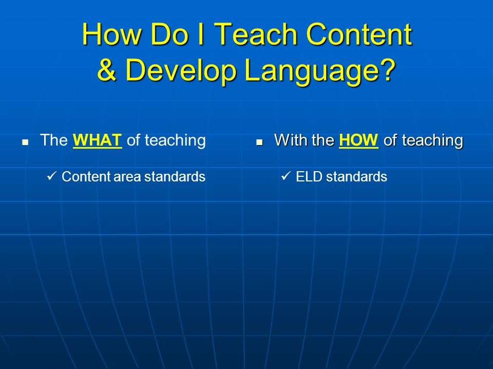 How Do I Teach Content & Develop Language? The WHAT of teaching Content area standards With the of teaching With the HOW of teaching ELD standards