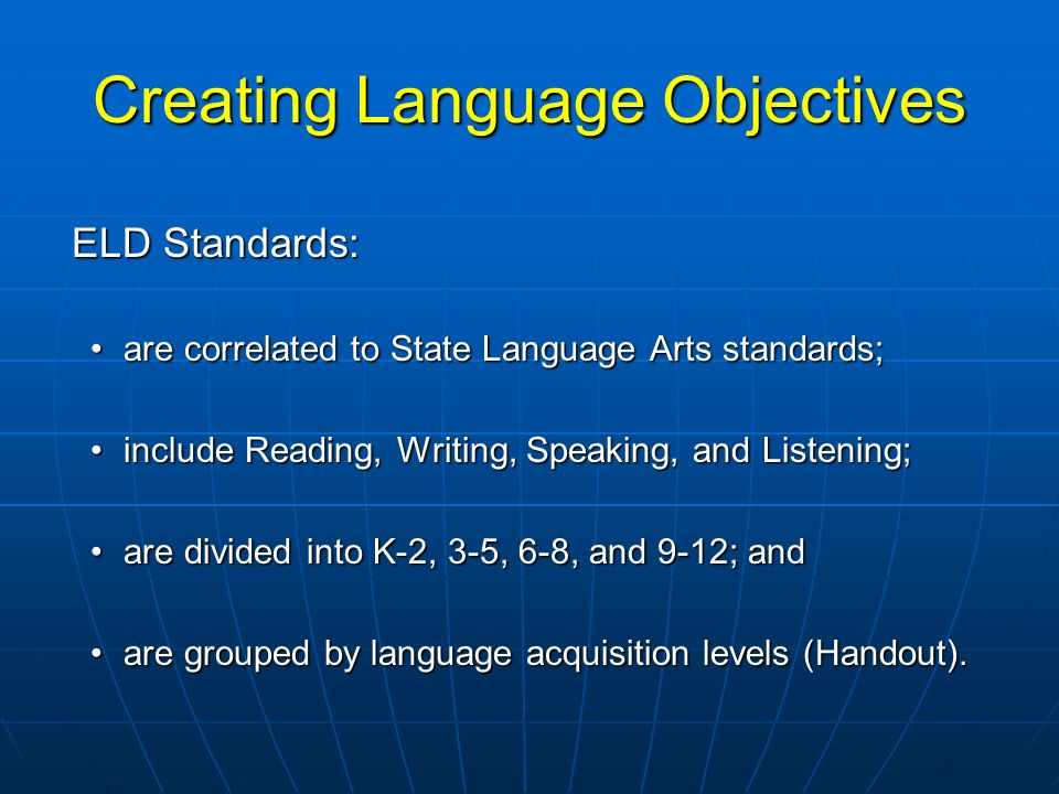 Creating Language Objectives ELD Standards: ELD Standards: are correlated to State Language Arts standards;are correlated to State Language Arts stand