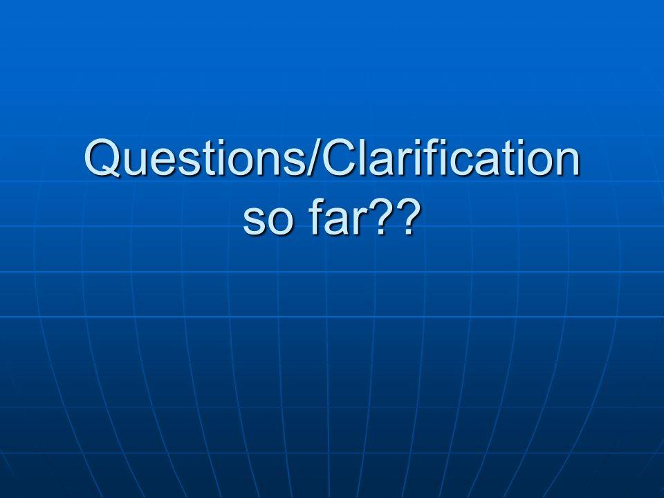 Questions/Clarification so far??