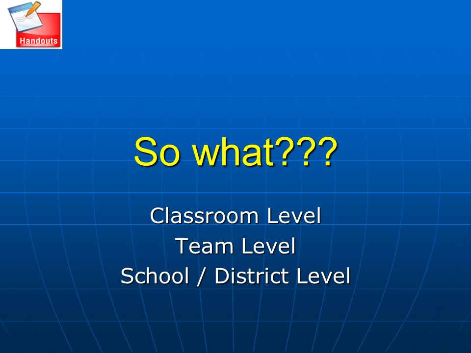 So what??? Classroom Level Team Level School / District Level