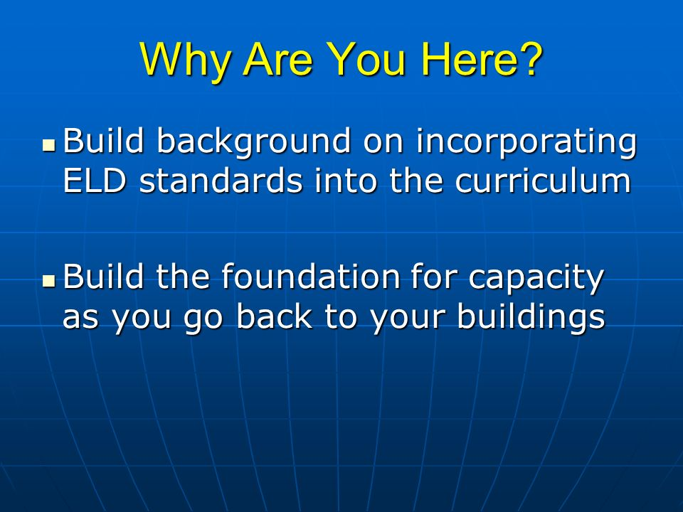 Why Are You Here? Build background on incorporating ELD standards into the curriculum Build background on incorporating ELD standards into the curricu