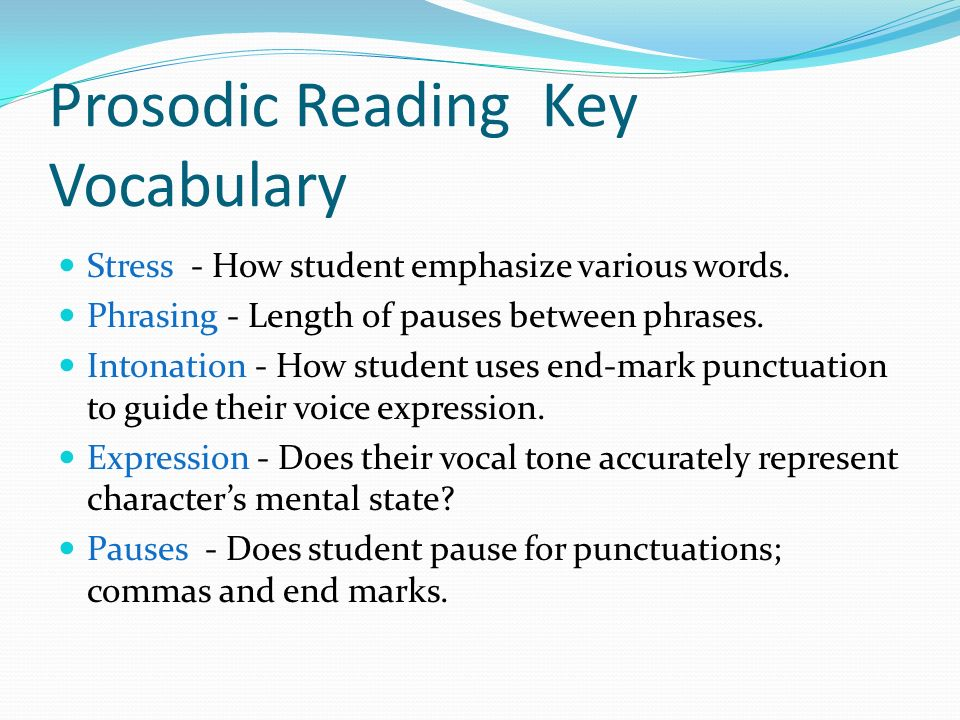 Prosodic Reading Key Vocabulary Stress - How student emphasize various words. Phrasing - Length of pauses between phrases. Intonation - How student us