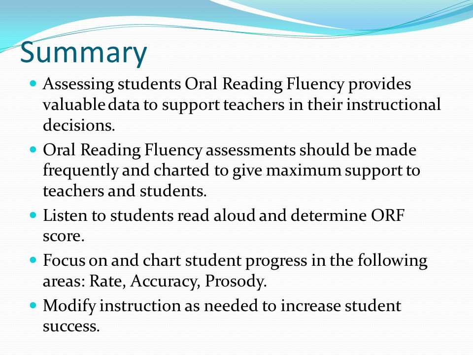 Summary Assessing students Oral Reading Fluency provides valuable data to support teachers in their instructional decisions. Oral Reading Fluency asse
