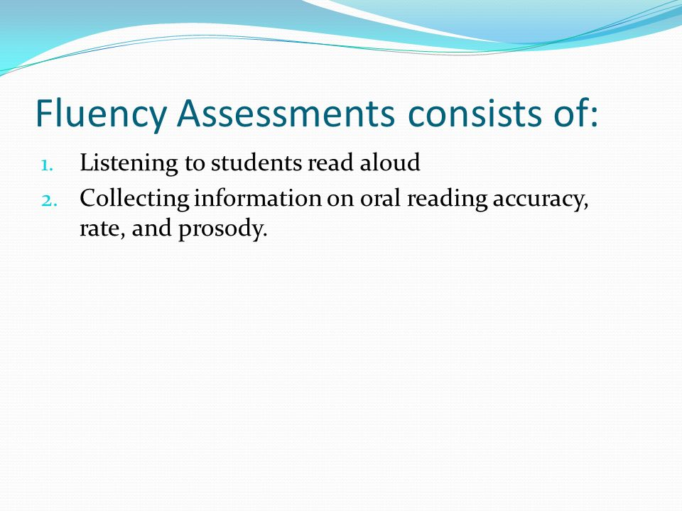 Fluency Assessments consists of: 1. Listening to students read aloud 2. Collecting information on oral reading accuracy, rate, and prosody.