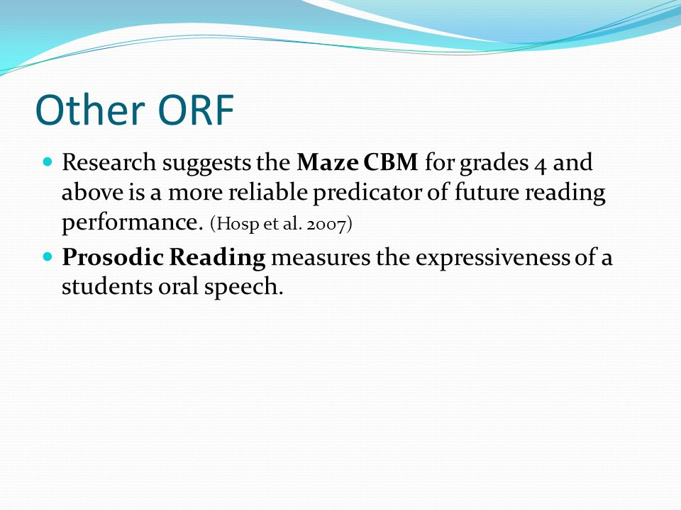 Other ORF Research suggests the Maze CBM for grades 4 and above is a more reliable predicator of future reading performance. (Hosp et al. 2007) Prosod