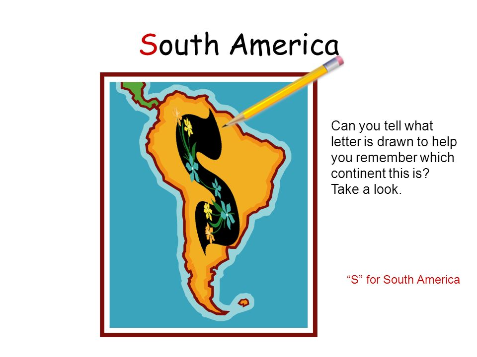 South America Can you tell what letter is drawn to help you remember which continent this is? Take a look. S for South America