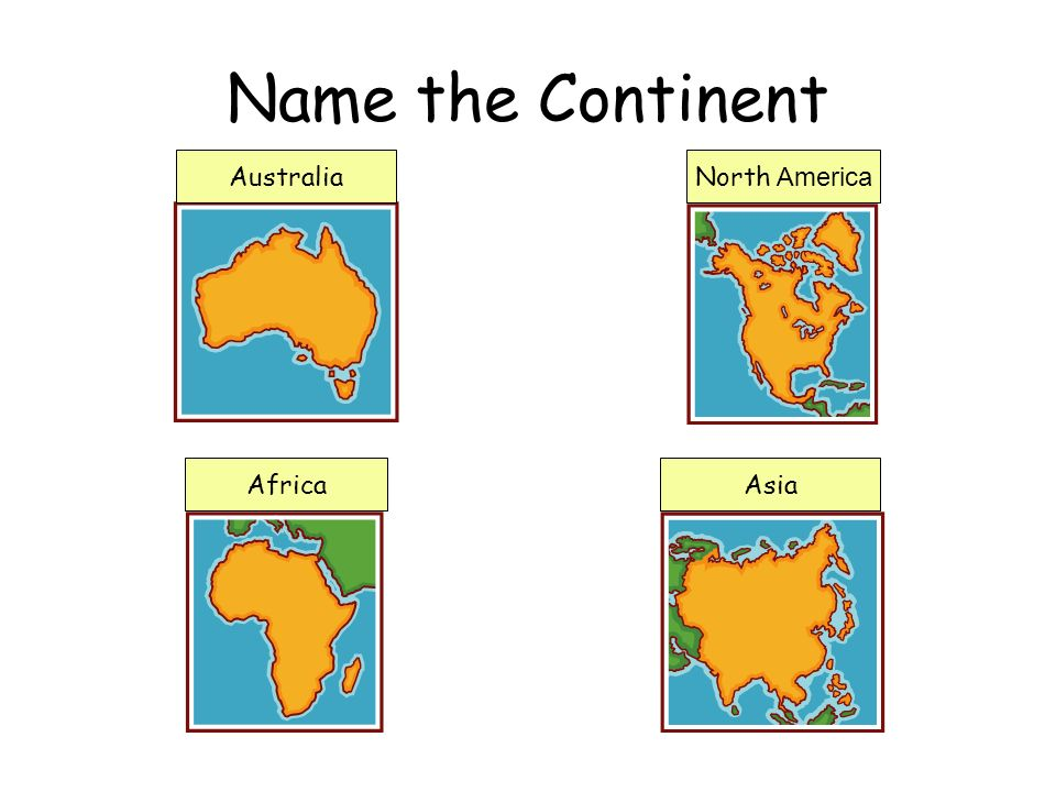 Name the Continent AustraliaNorth America AfricaAsia