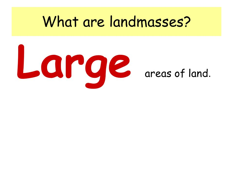 What are landmasses? Large areas of land.