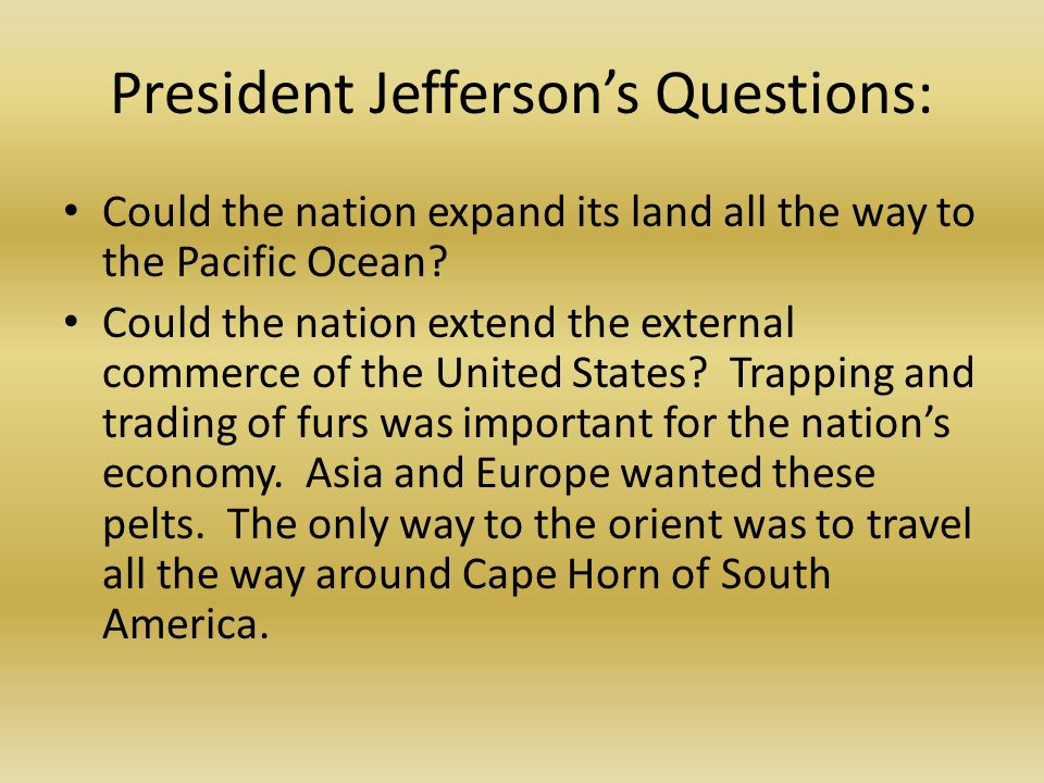 President Jeffersons Questions: Could the nation expand its land all the way to the Pacific Ocean.